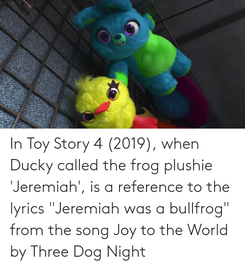 """Toy Story 4: In Toy Story 4 (2019), when Ducky called the frog plushie 'Jeremiah', is a reference to the lyrics """"Jeremiah was a bullfrog"""" from the song Joy to the World by Three Dog Night"""