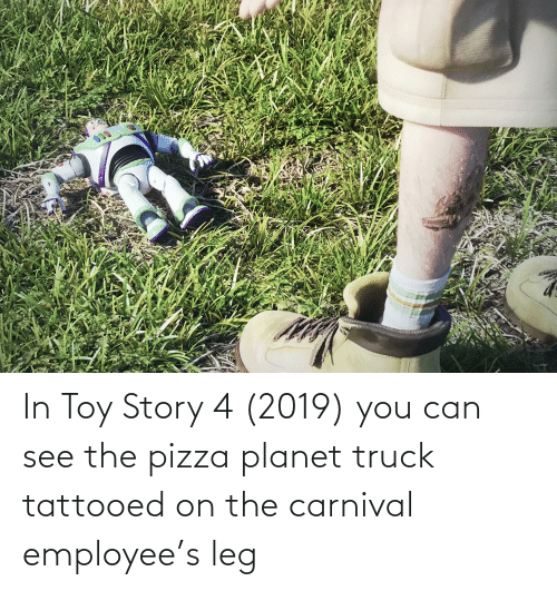 Toy Story 4: In Toy Story 4 (2019) you can see the pizza planet truck tattooed on the carnival employee's leg