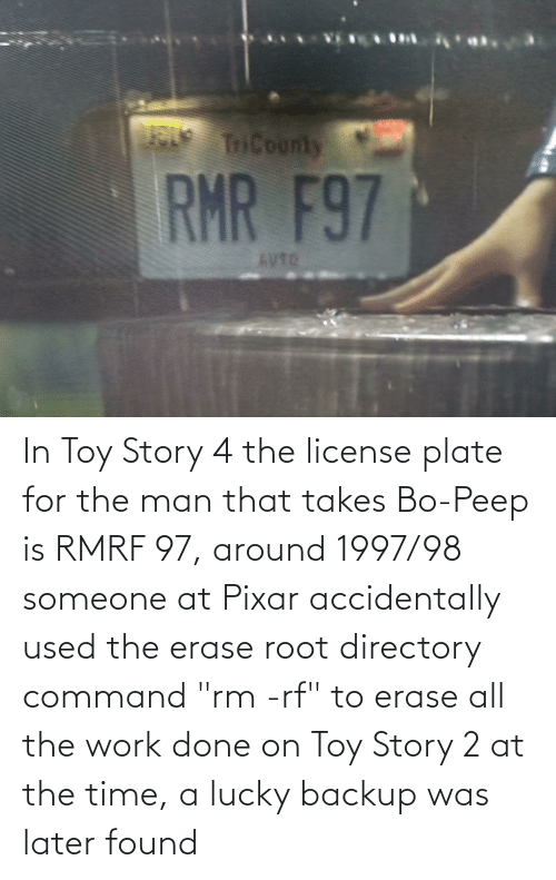 """Toy Story 4: In Toy Story 4 the license plate for the man that takes Bo-Peep is RMRF 97, around 1997/98 someone at Pixar accidentally used the erase root directory command """"rm -rf"""" to erase all the work done on Toy Story 2 at the time, a lucky backup was later found"""
