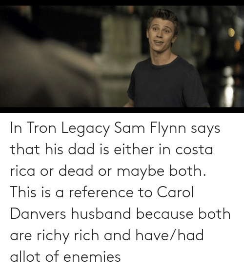 costa: In Tron Legacy Sam Flynn says that his dad is either in costa rica or dead or maybe both. This is a reference to Carol Danvers husband because both are richy rich and have/had allot of enemies
