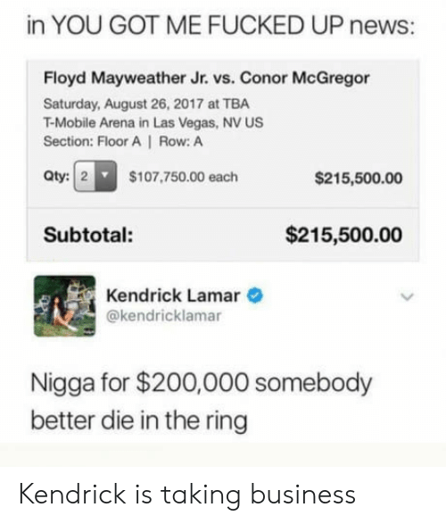 Bailey Jay, Conor McGregor, and Floyd Mayweather: in YOU GOT ME FUCKED UP news:  Floyd Mayweather Jr. vs. Conor McGregor  Saturday, August 26, 2017 at TBA  T-Mobile Arena in Las Vegas, NV US  Section: Floor A   Row: A  Qty:   2  $107,750.00 each  $215,500.00  Subtotal:  $215,500.00  Kendrick Lamar  @kendricklamar  Nigga for $200,000 somebody  better die in the ring Kendrick is taking business