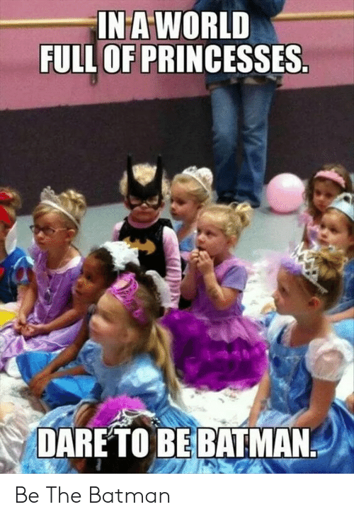 Be Batman: INA WORLD  FULL OF PRINCESSES  DARETO BE BATMAN Be The Batman