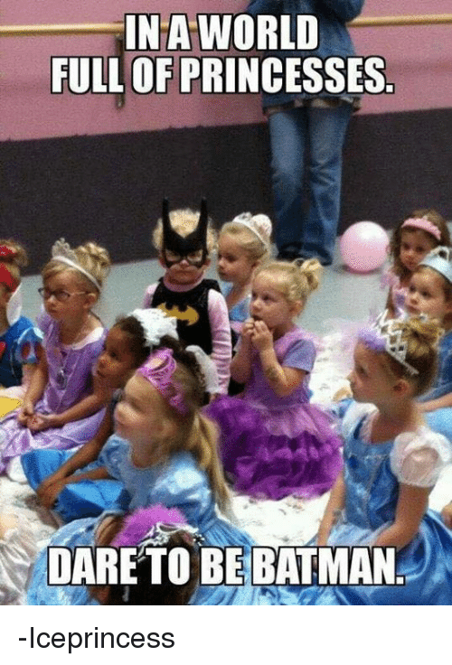 Be Batman: INA WORLD  FULL OF PRINCESSES  DARETO BE BATMAN -Iceprincess
