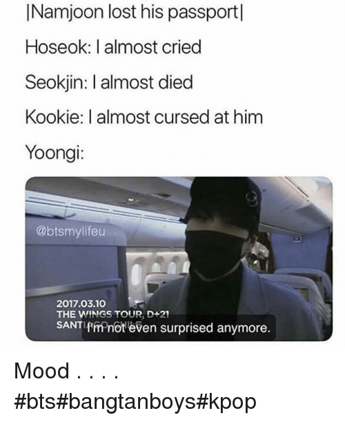 Kookie: INamjoon lost his passport|  Hoseok: I almost cried  Seokjin: I almost died  Kookie: I almost cursed at him  Yoongi:  @btsmylifeu  2017.03.10  THE WINGS TOUR, D+21  SANTIf'ffnot even surprised anymore. Mood . . . . #bts#bangtanboys#kpop