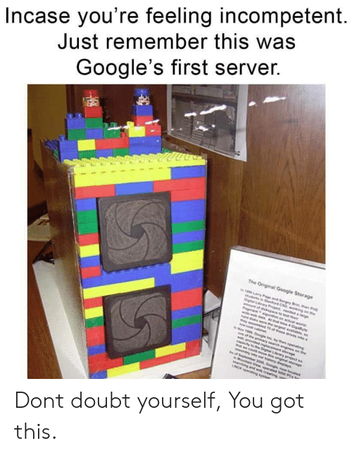 Marching: Incase you're feeling incompetent  Just remember this was  Google's first server.  The Original Google Storage  19 ary Pae and Sergey Brn en PD  woing on the  Dital Lry Pject ddaie  nt of dikpace to est their  Pageranaigo on actual world  widewdata Ahat e 4 Giayte  ere he largestaie  as t of these drives a  w.cost cabnt  Now 1999 Google nythen operating  pe prmary search ngines on the  wg dd reglacement sorage  apacay o eDigtal Lrwy project so  t wcodsove th oniginal sorge  w lns our hstory dlays  of Sephember 2000 Googe now ocated  Mot View sperated s00 PCs o  Marching and web oreng  NUR g s Dont doubt yourself, You got this.