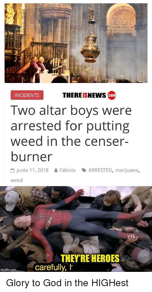 God, Weed, and Heroes: INCIDENTS  THEREISNEWS  com  Two altar boys were  arrested for putting  weed in the censer-  burner  씀 junio 11, 2018  Fabiola  맞 ARRESTED, marijuana,  weed  THEY'RE HEROES  carefully, h  imgiip Glory to God in the HIGHest