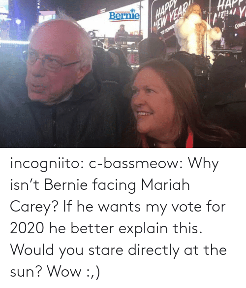 If He: incogniito:  c-bassmeow: Why isn't Bernie facing Mariah Carey? If he wants my vote for 2020 he better explain this.    Would you stare directly at the sun?    Wow :,)