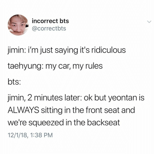 Backseat: incorrect bts  @correctbts  jimin: i'm just saying it's ridiculous  taehyung: my car, my rules  jimin, 2 minutes later: ok but yeontan is  ALWAYS sitting in the front seat and  we're squeezed in the backseat  12/1/18, 1:38 PM