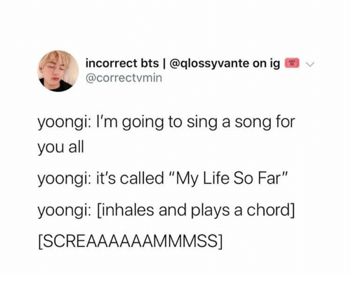 "BTS: incorrect bts | @qlossyvante on ig  @correctvmin  yoongi: I'm going to sing a song for  you all  yoongi: it's called ""My Life So Far""  yoongi: [inhales and plays a chord]  [SCREAAAAAAMMMSS]"