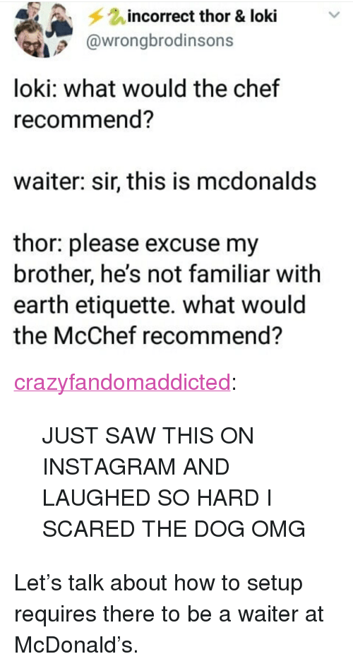 """Instagram, McDonalds, and Omg: incorrect thor & loki  @wrongbrodinsons  loki: what would the chef  recommend?  waiter: sir, this is mcdonalds  thor: please excuse my  brother, he's not familiar with  earth etiquette. what would  the McChef recommend? <p><a href=""""https://crazyfandomaddicted.tumblr.com/post/174471611472/just-saw-this-on-instagram-and-laughed-so-hard-i"""" class=""""tumblr_blog"""">crazyfandomaddicted</a>:</p><blockquote><p>JUST SAW THIS ON INSTAGRAM AND LAUGHED SO HARD I SCARED THE DOG OMG</p></blockquote>  <p>Let's talk about how to setup requires there to be a waiter at McDonald's.</p>"""