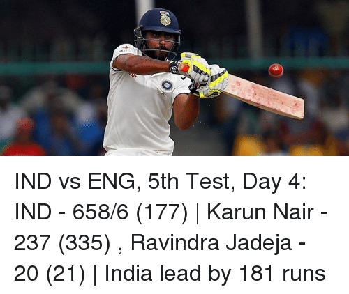 Karun Nair: IND vs ENG, 5th Test, Day 4: IND - 658/6 (177) | Karun Nair - 237 (335) , Ravindra Jadeja - 20 (21) | India lead by 181 runs