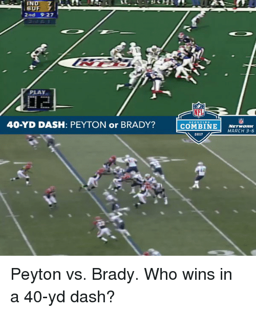 indee: INDE  BUF 7  2nd 9.27  PLAY  40-YD DASH: PEYTON or BRADY?  NFL  COMBINE  NETWORK  MARCH 3-6  2017 Peyton vs. Brady. Who wins in a 40-yd dash?