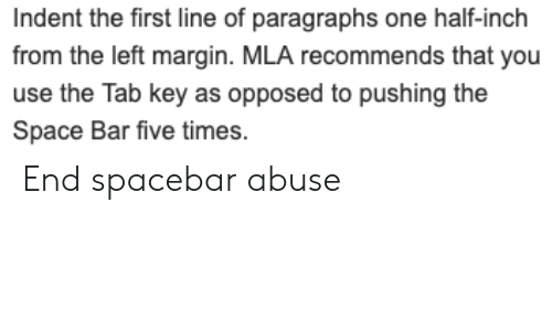 Space, Programmer Humor, and Inch: Indent the first line of paragraphs one half-inch  from the left margin. MLA recommends that you  use the Tab key as opposed to pushing the  Space Bar five times. End spacebar abuse