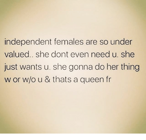 Memes, Queen, and 🤖: independent females are so under  valued.. she dont even need u. she  just wants u. she gonna do her thing  w or w/o u & thats a queen fr