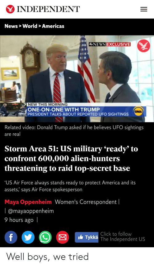 America, Click, and Donald Trump: INDEPENDENT  News> World > Americas  NEWS EXCLUSIVE  NEW THIS MORNING  ONE-ON-ONE WITH TRUMP  PRESIDENT TALKS ABOUT REPORTED UFO SIGHTINGS  GMA  Related video: Donald Trump asked if he believes UFO sightings  real  are  Storm Area 51: US military 'ready' to  confront 600,000 alien-hunters  threatening to raid top-secret base  US Air Force always stands ready to protect America and its  assets,' says Air Force spokesperson  Maya Oppenheim Women's Correspondent |  l @mayaoppenheim  9 hours ago  Click to follow  Tykkä The Independent US  f Well boys, we tried
