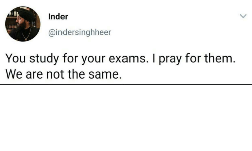 Them, You, and For: Inder  @indersinghheer  You study for your exams. I pray for them.  We are not the same.