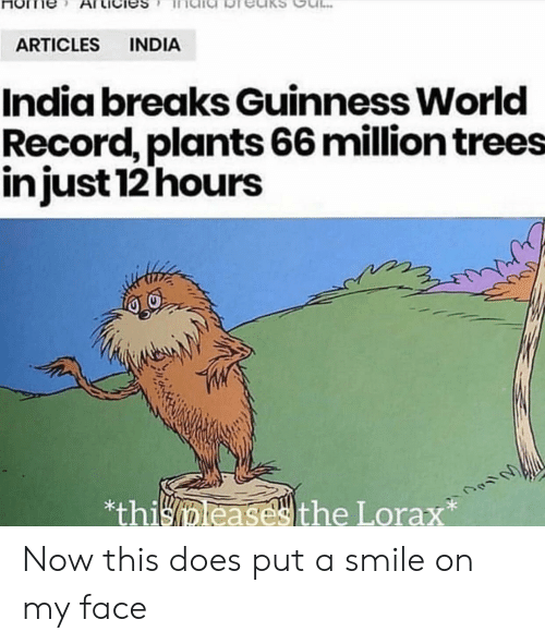 India, Record, and Smile: INDIA  ARTICLES  India breaks Guinness World  Record, plants 66 million trees  injust 12 hours  *thisleasesthe Lorax Now this does put a smile on my face