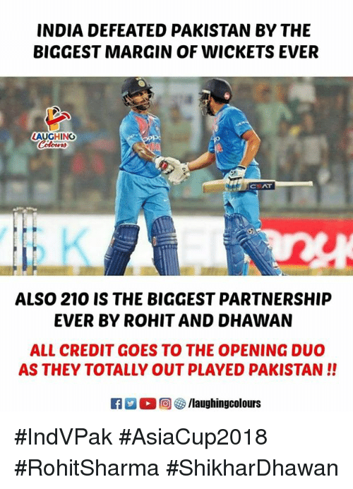 India, Pakistan, and Indianpeoplefacebook: INDIA DEFEATED PAKISTAN BY THE  BIGGEST MARGIN OF WICKETS EVER  LAUGHING  CEAT  ALSO 210 IS THE BIGGEST PARTNERSHIP  EVER BY ROHIT AND DHAWAN  ALL CREDIT GOES TO THE OPENING DUO  AS THEY TOTALLY OUT PLAYED PAKISTAN!!  f/laughingcolours #IndVPak #AsiaCup2018 #RohitSharma #ShikharDhawan
