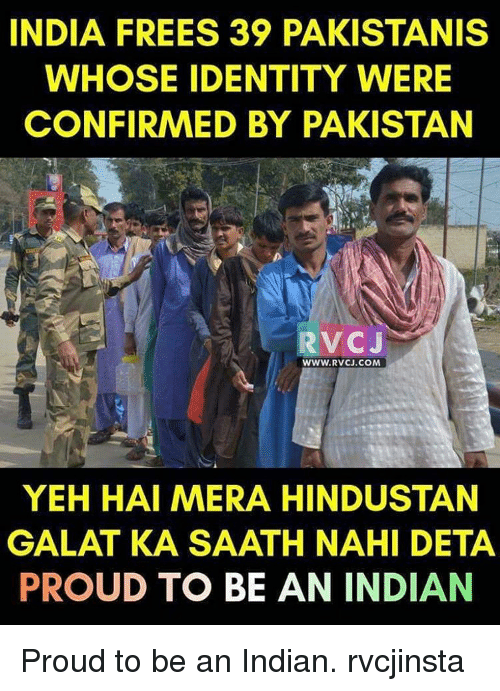 hindustan: INDIA FREES 39 PAKISTANIS  WHOSE IDENTITY WERE  CONFIRMED BY PAKISTAN  RVCJ  WWW. RVCJ.COM  YEH HAI MERA HINDUSTAN  GALAT KA SAATH NAHI DETA  PROUD TO BE AN INDIAN Proud to be an Indian. rvcjinsta