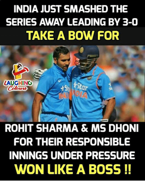 Wonned: INDIA JUST SMASHED THE  SERIES AWAY LEADING BY 3-0  TAKE A BOW FOR  LAUGHING  St  St  ROHIT SHARMA& MS DHONI  FOR THEIR RESPONSIBLE  INNINGS UNDER PRESSURE  WON LIKE A BOSS !