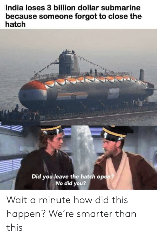 Smarter Than: India loses 3 billion dollar submarine  because someone forgot to close the  hatch  Did you leave the hatch op  No did you? Wait a minute how did this happen? We're smarter than this