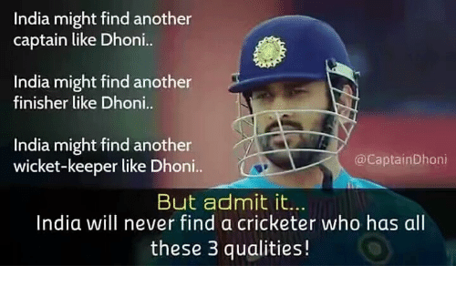 wicket: India might find another  captain like Dhoni..  India might find another  finisher like Dhoni  India might find another  wicket-keeper like Dhoni..  @CaptainDhoni  But admit it.  India will never find a cricketer who has al  these 3 qualities!