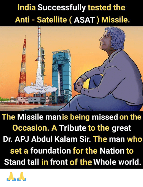 satellite: India Successfully tested the  Anti Satellite (ASAT) Missile.  The Missile man is being missed on the  Occasion. A Tribute to the great  Dr. APJ Abdul Kalam Sir. The man who  set a foundation for the Nation to  Stand tall in front of the Whole world. 🙏🙏