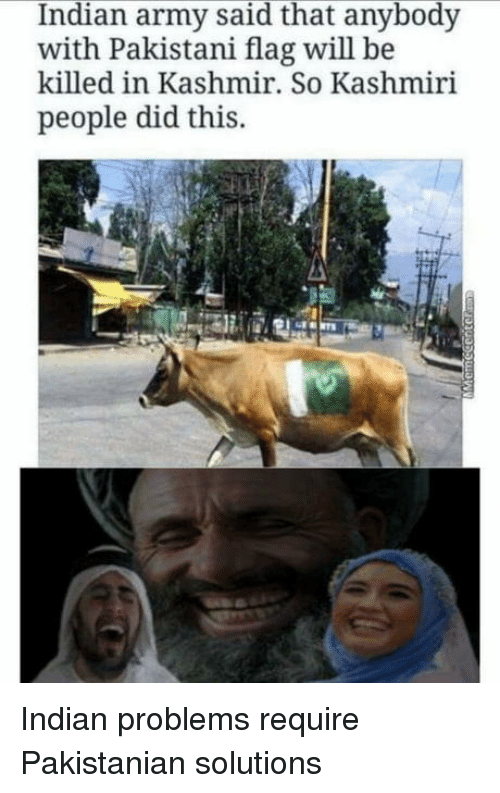 Army, Kashmiri, and Indian: Indian army said that anybody  with Pakistani flag will be  killed in Kashmir. So Kashmiri  people did this. Indian problems require Pakistanian solutions
