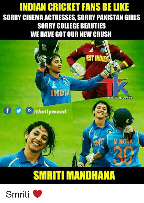 indian cricket: INDIAN CRICKET FANS BE LIKE  SORRY CINEMA ACTRESSES, SORRY PAKISTAN GIRLS  SORRY COLLEGE BEAUTIES  WE HAVE GOT OUR NEW CRUSH  EST INDIES  INDIA  IROLL KOLLYW  围/tkollywood  M MONA  30  SMRITI MANDHANA Smriti ❤️