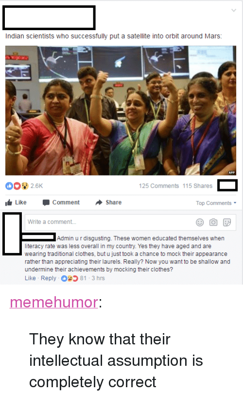 "shallow: Indian scientists who successfully put a satellite into orbit around Mars  2.6K  125 Comments 115 Shares  Like Comment Share  Top Comments  Write a comment...  Admin u r disgusting. These women educated themselves when  literacy rate was less overall in my country. Yes they have aged and are  wearing traditional clothes, but u just took a chance to mock their appearance  rather than appreciating their laurels. Really? Now you want to be shallow and  undermine their achievements by mocking their clothes?  Like Reply 81-3 hrs <p><a href=""http://memehumor.net/post/173556661658/they-know-that-their-intellectual-assumption-is"" class=""tumblr_blog"">memehumor</a>:</p>  <blockquote><p>They know that their intellectual assumption is completely correct</p></blockquote>"