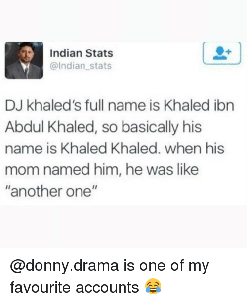 "Another One, Memes, and Indian: Indian Stats  @Indian stats  DJ khaled's full name is Khaled ibn  Abdul Khaled, so basically his  name is Khaled Khaled. when his  mom named him, he was like  ""another one"" @donny.drama is one of my favourite accounts 😂"