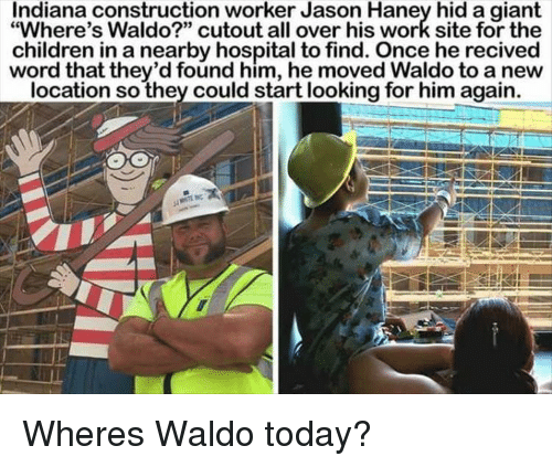 """Children, Work, and Giant: Indiana construction worker Jason Haney hid a giant  """"Where's Waldo?"""" cutout all over his work site for the  children in a nearby hospital to find. Once he recived  word that they'd found him, he moved Waldo to a new  location so they could start looking for him again. Wheres Waldo today?"""