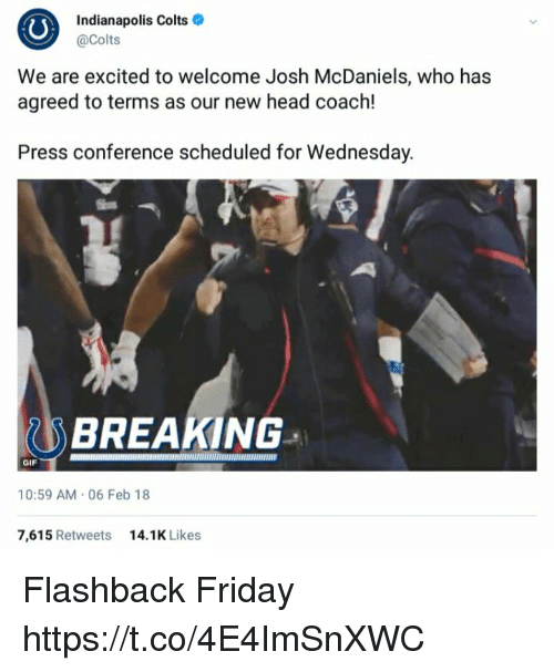Indianapolis Colts: Indianapolis Colts  @Colts  We are excited to welcome Josh McDaniels, who has  agreed to terms as our new head coach!  Press conference scheduled for Wednesday.  BREAKING  GIF  10:59 AM.06 Feb 18  7,615 Retweets  14.1K Likes Flashback Friday https://t.co/4E4ImSnXWC