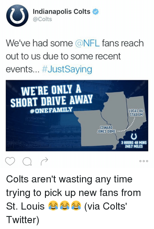 Indianapolis Colts: Indianapolis Colts  Colts  We've had some  a NFL  fans reach  out to us due to some recent  events  Just Saying  SHORT DRIVE AWAY  #ONE FAMILY  LUCAS OIL  STADIUM  EDWARD  JONES DOME  3 HOURS 48 MINS  240.7 MILES  O O O Colts aren't wasting any time trying to pick up new fans from St. Louis 😂😂😂 (via Colts' Twitter)