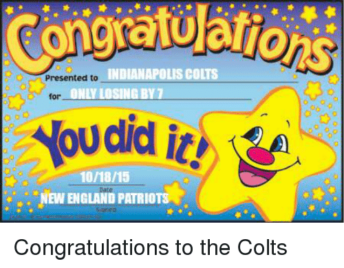 Indianapolis Colts: INDIANAPOLIS COLTS  Presented to  NLY LOSING BY 7  for  10/18/15  it!  s. Ew ENGLAND PATRIOTS Congratulations to the Colts