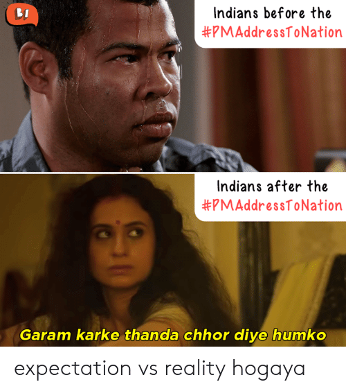 Vs Reality: Indians before the  #pMAddressToNation  Indians after the  #pMAddressToNation  Garam karke thanda chhor diye humko expectation vs reality hogaya