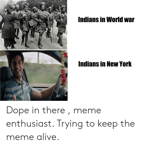 There Meme: Indians in World war  Indians in New York Dope in there , meme enthusiast. Trying to keep the meme alive.