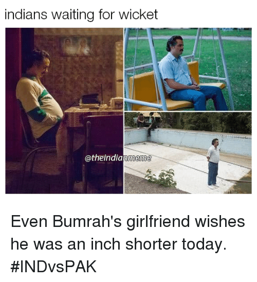 wicket: indians waiting for wicket  @theindianmeme Even Bumrah's girlfriend wishes he was an inch shorter today. #INDvsPAK
