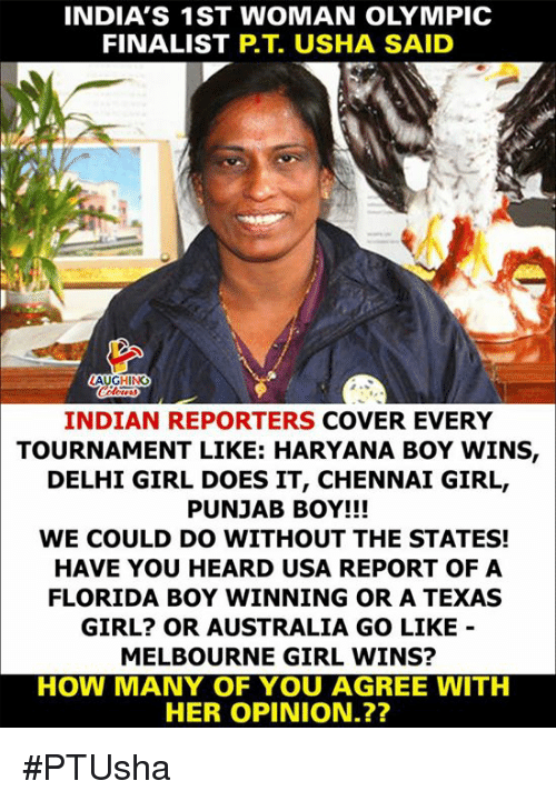 Australia, Florida, and Girl: INDIA'S 1ST WOMAN OLYMPIC  FINALIST P.T. USHA SAID  INDIAN REPORTERS COVER EVERY  TOURNAMENT LIKE: HARYANA BOY WINS,  DELHI GIRL DOES IT, CHENNAI GIRL,  PUNJAB BOY!!!  WE COULD DO WITHOUT THE STATES!  HAVE YOU HEARD USA REPORT OF A  FLORIDA BOY WINNING OR A TEXAS  GIRL? OR AUSTRALIA GO LIKE  MELBOURNE GIRL WINS?  HOW MANY OF YOU AGREE WITH  HER OPINION.?? #PTUsha