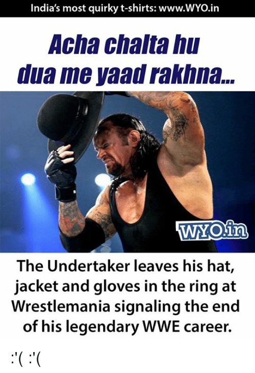 The Undertaker: India's most quirky t-shirts: www.WYo.in  Acha chaltahu  dua me yaad rakhna...  The Undertaker leaves his hat  jacket and gloves in the ring at  Wrestlemania signaling the end  of his legendary WWE career. :'( :'(