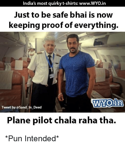 Chalã©: India's most quirky t-shirts: www.wYOin  Just to be safe bhai is now  keeping proof of everything.  Tweet by @sand in Deed  Plane pilot chala raha tha. *Pun Intended*