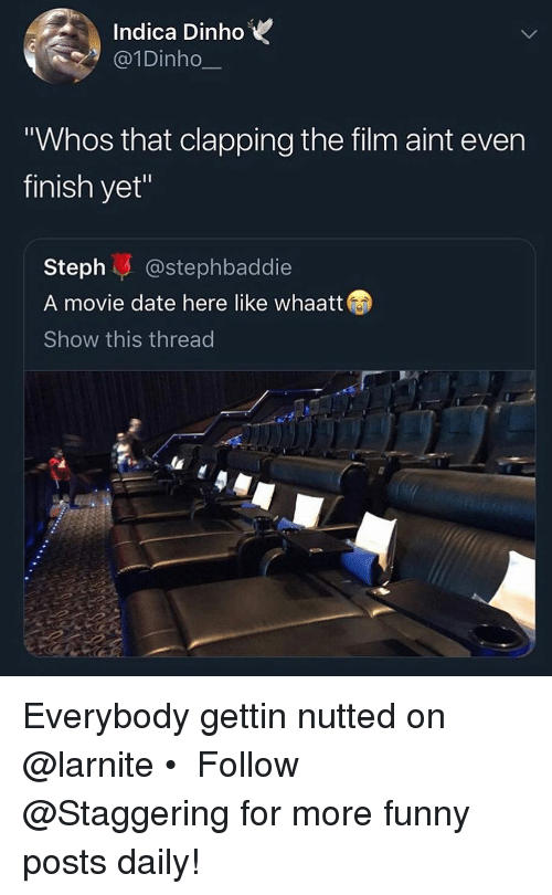"""Funny, Date, and Movie: Indica DinhoV  @1Dinho  Whos that clapping the film aint even  finish yet""""  Steph@stephbaddie  A movie date here like whaatt  Show this thread Everybody gettin nutted on @larnite • ➫➫➫ Follow @Staggering for more funny posts daily!"""