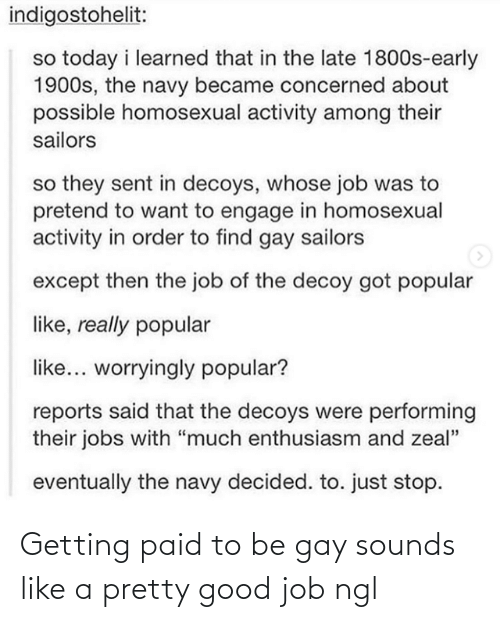 "popular: indigostohelit:  so today i learned that in the late 1800s-early  1900s, the navy became concerned about  possible homosexual activity among their  sailors  so they sent in decoys, whose job was to  pretend to want to engage in homosexual  activity in order to find gay sailors  except then the job of the decoy got popular  like, really popular  like... worryingly popular?  reports said that the decoys were performing  their jobs with ""much enthusiasm and zeal""  eventually the navy decided. to. just stop. Getting paid to be gay sounds like a pretty good job ngl"