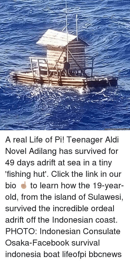 the island: INDONESIAN CONSULATE OSAKAFACEBOOK A real Life of Pi! Teenager Aldi Novel Adilang has survived for 49 days adrift at sea in a tiny 'fishing hut'. Click the link in our bio ☝🏽 to learn how the 19-year-old, from the island of Sulawesi, survived the incredible ordeal adrift off the Indonesian coast. PHOTO: Indonesian Consulate Osaka-Facebook survival indonesia boat lifeofpi bbcnews