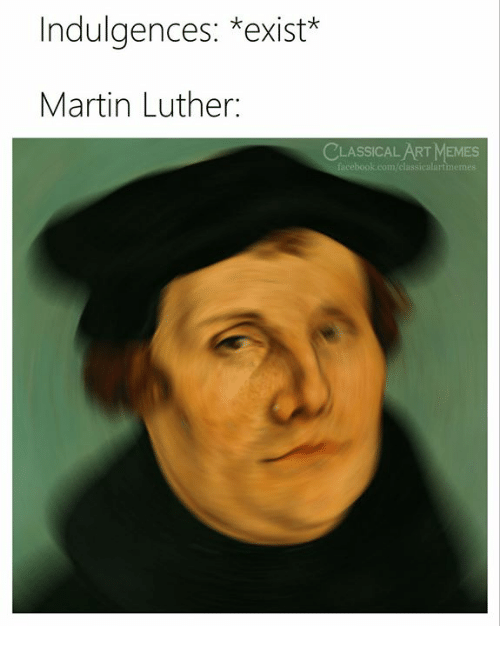 Martin, Memes, and Martin Luther: Indulgences: *exist*  Martin Luther:  CLASSICAL ART MEMES