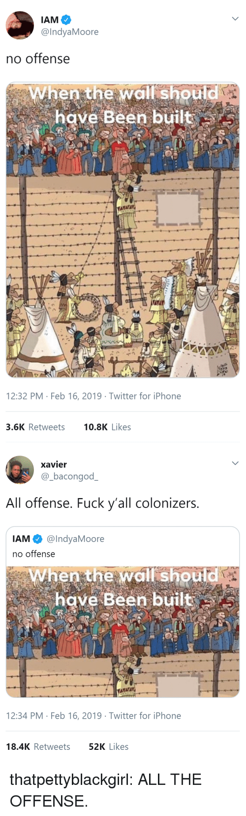 Iphone, Tumblr, and Twitter: @IndyaMoore  no offense  When the wall should  have Been built  12:32 PM Feb 16, 2019 Twitter for iPhone  3.6K Retweets 0.8K Likes   xavier  @-bacongodー  All offense. Fuck y'all colonizers  IAM @IndyaMoore  no offense  When the wall should  have Been built  12:34 PM Feb 16, 2019 Twitter for iPhone  18.4K Retweets  52K Likes thatpettyblackgirl:   ALL THE OFFENSE.