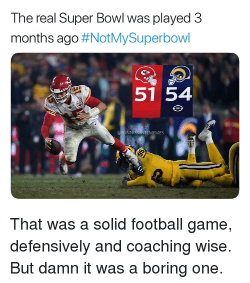 Football, Nfl, and Game: Ine real Super Bowi was played 3  months ago #NOtMySuperbOWI  51 54  @FUNNIESTNFLMEMES That was a solid football game, defensively and coaching wise. But damn it was a boring one.