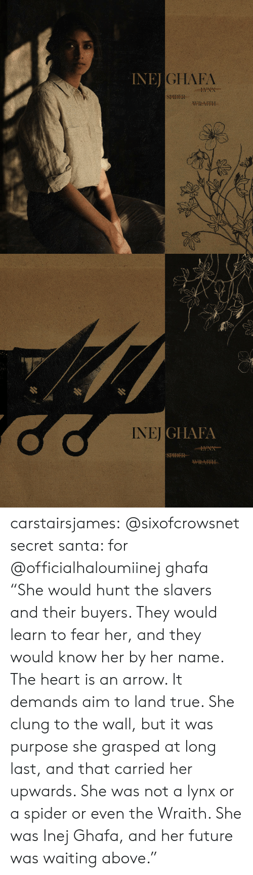 """Arrow: INEJ  JGHAFA  SPIDER  WRAITH   NEİGI IAIA  SPIDER carstairsjames:   @sixofcrowsnet secret santa: for @officialhaloumiinej ghafa   """"She would hunt the slavers and their buyers. They would learn to fear her, and they would know her by her name. The heart is an arrow. It demands aim to land true. She clung to the wall, but it was purpose she grasped at long last, and that carried her upwards. She was not a lynx or a spider or even the Wraith. She was Inej Ghafa, and her future was waiting above."""""""