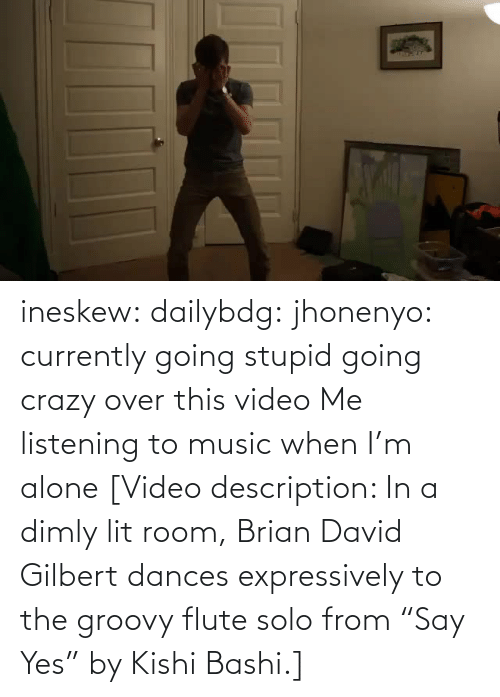 "David: ineskew:  dailybdg:  jhonenyo:  currently going stupid going crazy over this video  Me listening to music when I'm alone  [Video description: In a dimly lit room, Brian David Gilbert dances expressively to the groovy flute solo from ""Say Yes"" by Kishi Bashi.]"