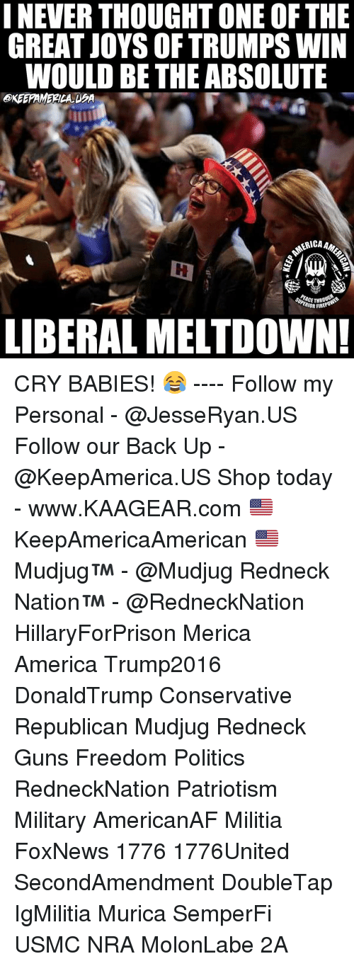 crying babies: INEVER THOUGHT ONE OF THE  GREAT JOYS OF TRUMPS WIN  WOULD BE THE ABSOLUTE  ERICAA  ERIOR FIRER  LIBERAL MELTDOWN! CRY BABIES! 😂 ---- Follow my Personal - @JesseRyan.US Follow our Back Up - @KeepAmerica.US Shop today - www.KAAGEAR.com 🇺🇸 KeepAmericaAmerican 🇺🇸 Mudjug™ - @Mudjug Redneck Nation™ - @RedneckNation HillaryForPrison Merica America Trump2016 DonaldTrump Conservative Republican Mudjug Redneck Guns Freedom Politics RedneckNation Patriotism Military AmericanAF Militia FoxNews 1776 1776United SecondAmendment DoubleTap IgMilitia Murica SemperFi USMC NRA MolonLabe 2A